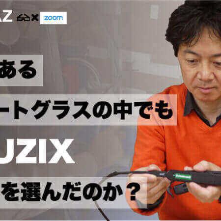 なぜ数あるスマートグラスの中でもVUZIX社を選んだのか?